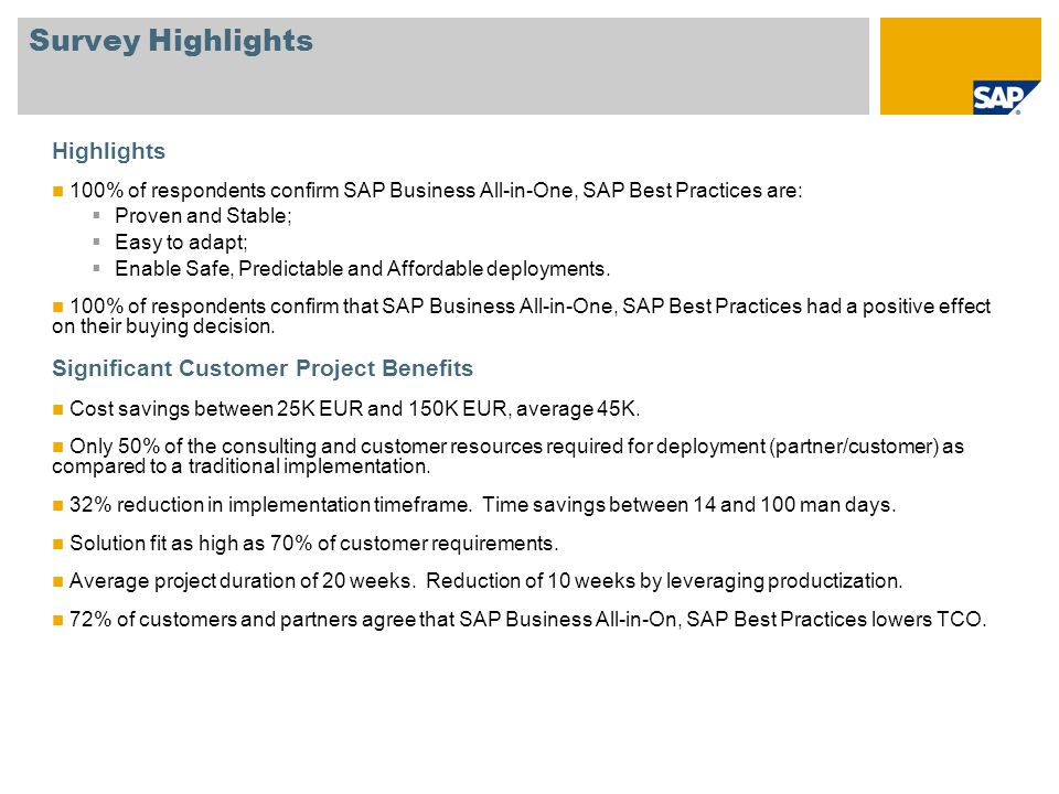 Survey Highlights Highlights 100% of respondents confirm SAP Business All-in-One, SAP Best Practices are:  Proven and Stable;  Easy to adapt;  Enable Safe, Predictable and Affordable deployments.