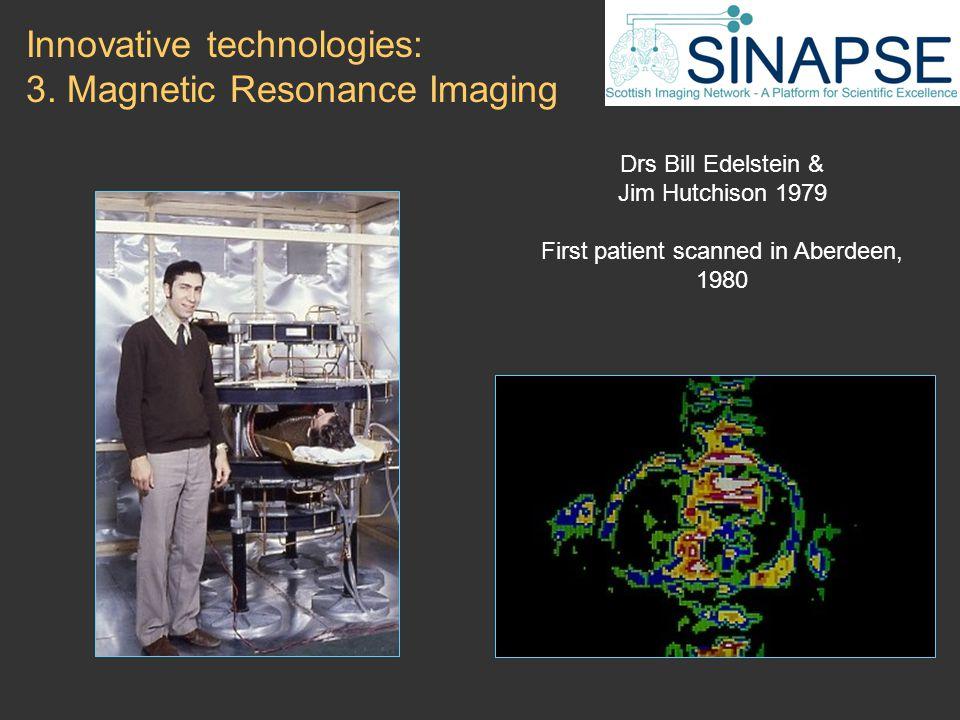 Drs Bill Edelstein & Jim Hutchison 1979 First patient scanned in Aberdeen, 1980 Innovative technologies: 3.