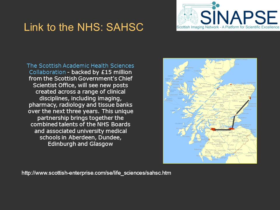 Link to the NHS: SAHSC http://www.scottish-enterprise.com/se/life_sciences/sahsc.htm The Scottish Academic Health Sciences Collaboration - backed by £15 million from the Scottish Government s Chief Scientist Office, will see new posts created across a range of clinical disciplines, including imaging, pharmacy, radiology and tissue banks over the next three years.