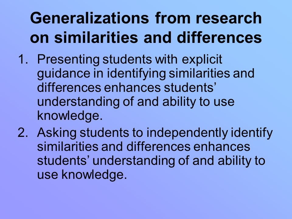 Generalizations from research on similarities and differences 1.Presenting students with explicit guidance in identifying similarities and differences enhances students' understanding of and ability to use knowledge.