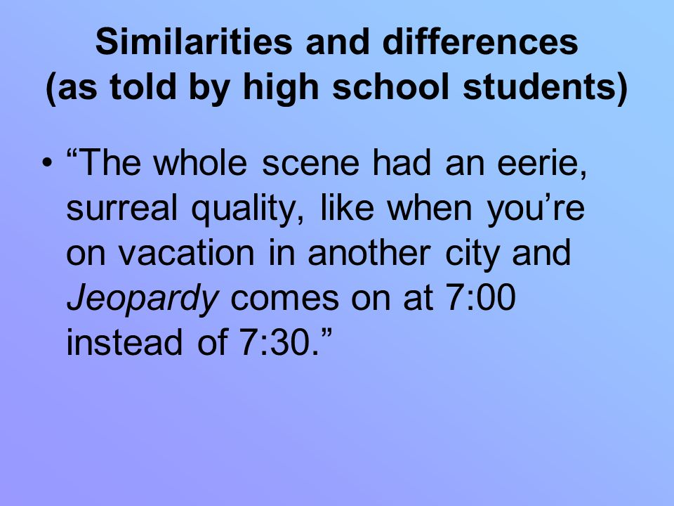 Similarities and differences (as told by high school students) The whole scene had an eerie, surreal quality, like when you're on vacation in another city and Jeopardy comes on at 7:00 instead of 7:30.