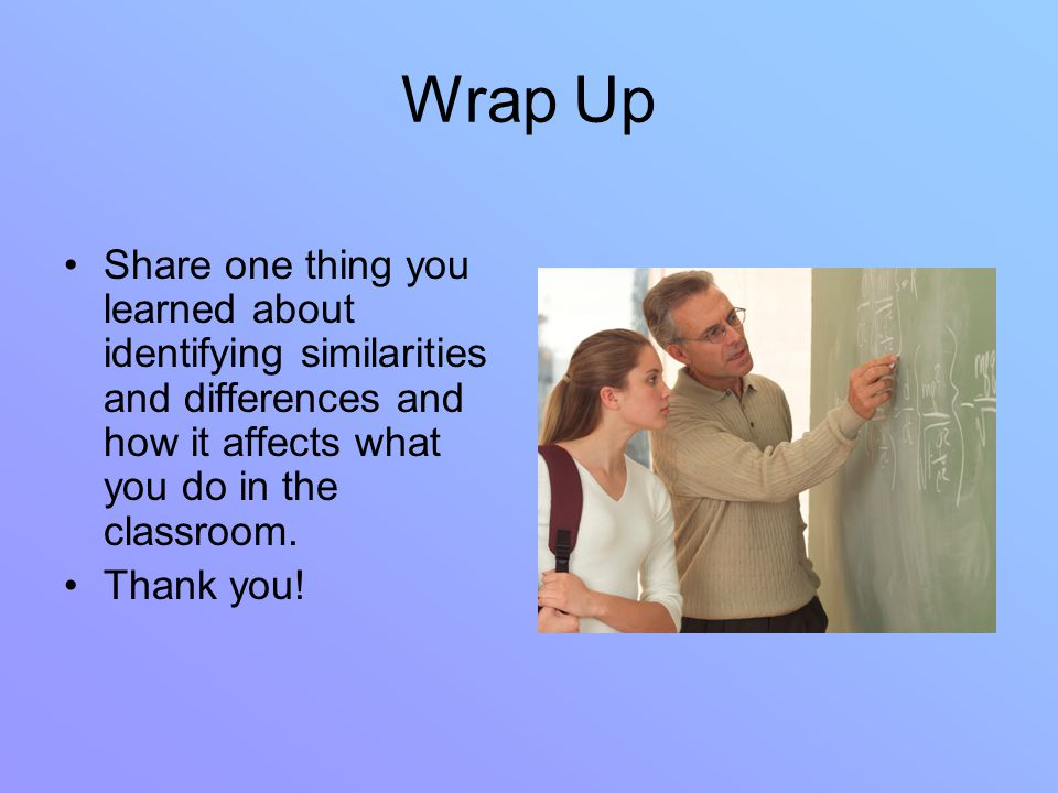 Wrap Up Share one thing you learned about identifying similarities and differences and how it affects what you do in the classroom.