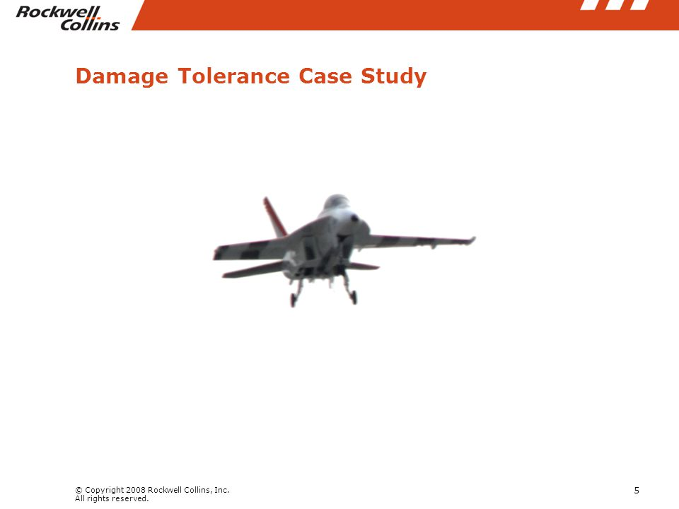 © Copyright 2008 Rockwell Collins, Inc. All rights reserved. 5 Damage Tolerance Case Study