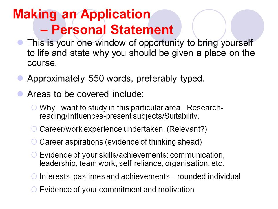 Making an Application – Personal Statement This is your one window of opportunity to bring yourself to life and state why you should be given a place on the course.