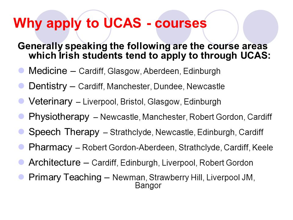 Why apply to UCAS - courses Generally speaking the following are the course areas which Irish students tend to apply to through UCAS: Medicine – Cardiff, Glasgow, Aberdeen, Edinburgh Dentistry – Cardiff, Manchester, Dundee, Newcastle Veterinary – Liverpool, Bristol, Glasgow, Edinburgh Physiotherapy – Newcastle, Manchester, Robert Gordon, Cardiff Speech Therapy – Strathclyde, Newcastle, Edinburgh, Cardiff Pharmacy – Robert Gordon-Aberdeen, Strathclyde, Cardiff, Keele Architecture – Cardiff, Edinburgh, Liverpool, Robert Gordon Primary Teaching – Newman, Strawberry Hill, Liverpool JM, Bangor