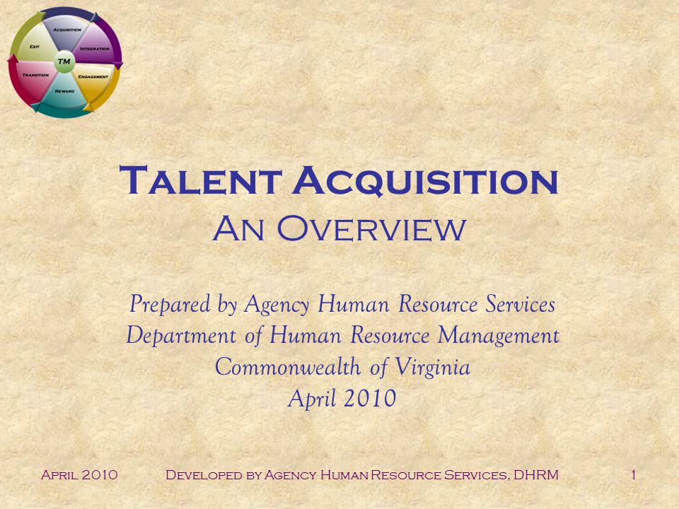 April 2010Developed by Agency Human Resource Services, DHRM1 Talent Acquisition An Overview Prepared by Agency Human Resource Services Department of Human Resource Management Commonwealth of Virginia April 2010