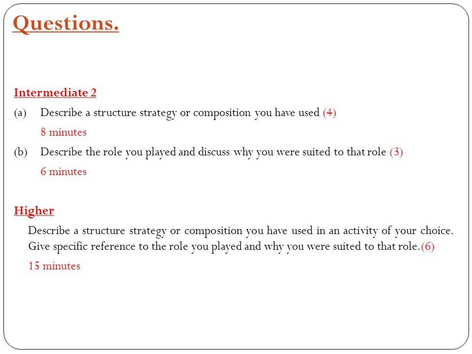 Intermediate 2 (a)Describe a structure strategy or composition you have used (4) 8 minutes (b)Describe the role you played and discuss why you were suited to that role (3) 6 minutes Higher Describe a structure strategy or composition you have used in an activity of your choice.