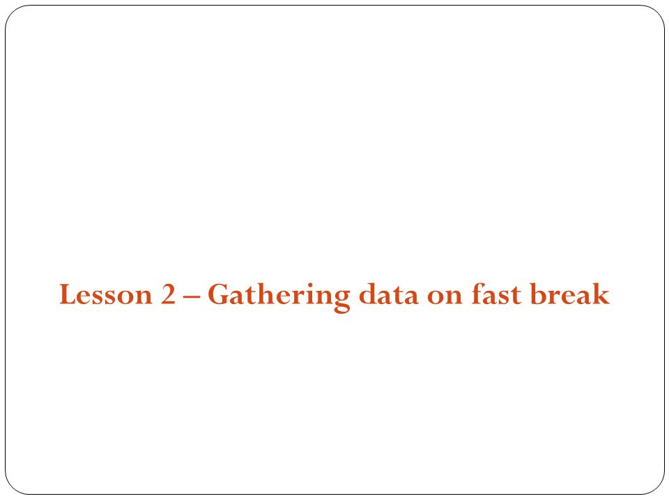 Structures, Strategies and Compositions Lesson 2 – Gathering data on fast break
