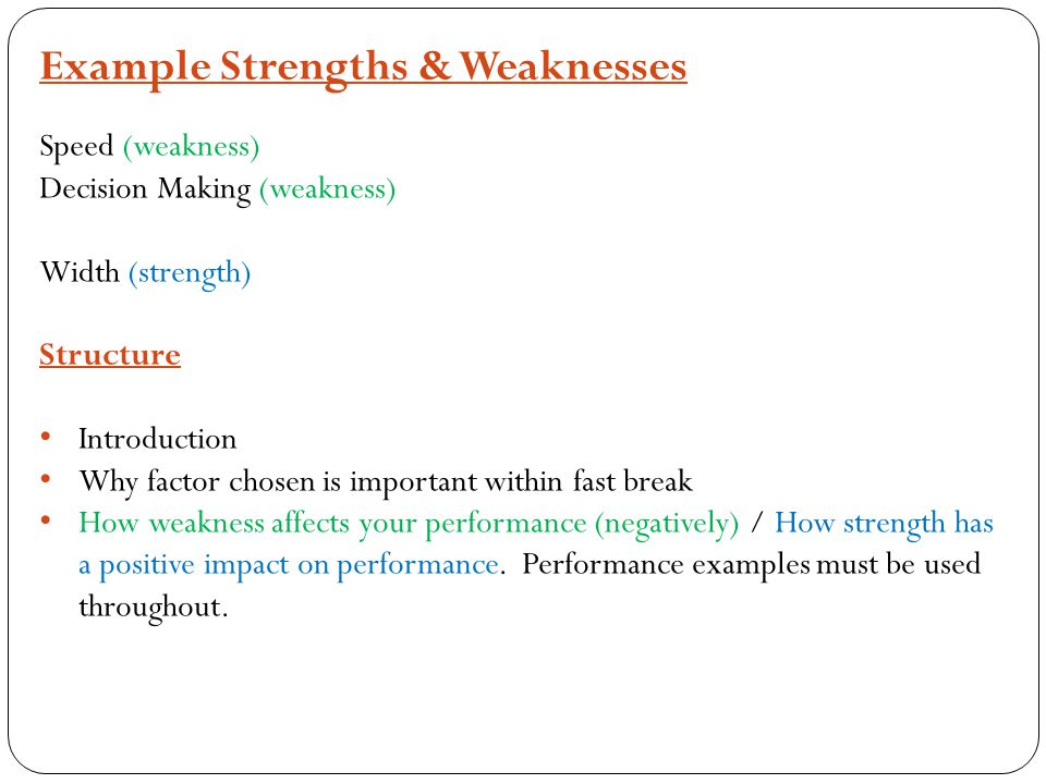 Example Strengths & Weaknesses Speed (weakness) Decision Making (weakness) Width (strength) Structure Introduction Why factor chosen is important within fast break How weakness affects your performance (negatively) / How strength has a positive impact on performance.