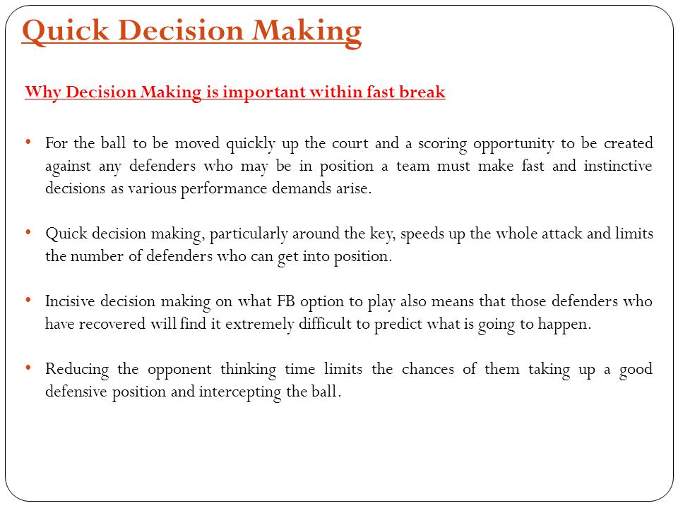 Quick Decision Making Why Decision Making is important within fast break For the ball to be moved quickly up the court and a scoring opportunity to be