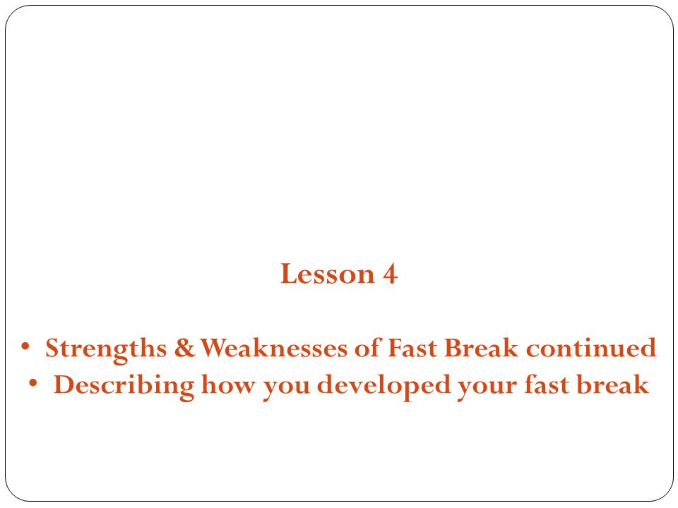 Structures, Strategies and Compositions Lesson 4 Strengths & Weaknesses of Fast Break continued Describing how you developed your fast break