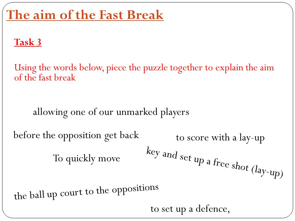 The aim of the Fast Break Task 3 Using the words below, piece the puzzle together to explain the aim of the fast break To quickly move the ball up cou