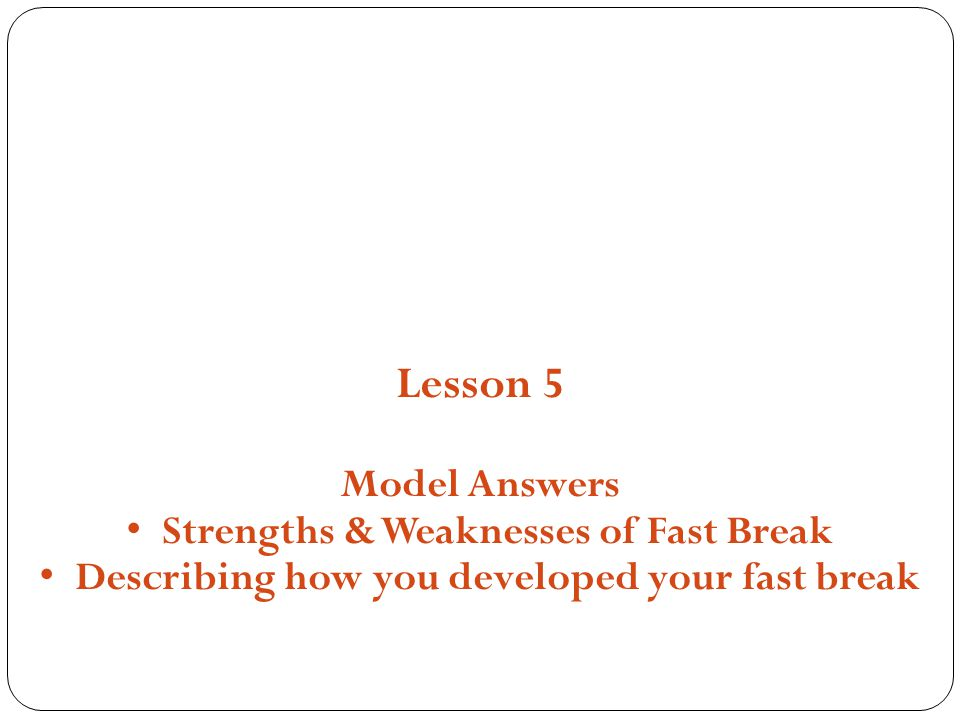 Structures, Strategies and Compositions Lesson 5 Model Answers Strengths & Weaknesses of Fast Break Describing how you developed your fast break