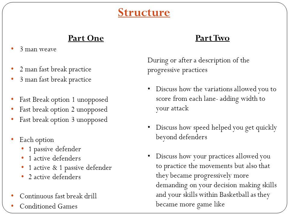 Structure Part One 3 man weave 2 man fast break practice 3 man fast break practice Fast Break option 1 unopposed Fast break option 2 unopposed Fast break option 3 unopposed Each option 1 passive defender 1 active defenders 1 active & 1 passive defender 2 active defenders Continuous fast break drill Conditioned Games Part Two During or after a description of the progressive practices Discuss how the variations allowed you to score from each lane- adding width to your attack Discuss how speed helped you get quickly beyond defenders Discuss how your practices allowed you to practice the movements but also that they became progressively more demanding on your decision making skills and your skills within Basketball as they became more game like