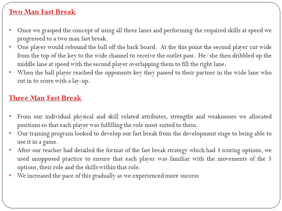 Two Man Fast Break Once we grasped the concept of using all three lanes and performing the required skills at speed we progressed to a two man fast break.