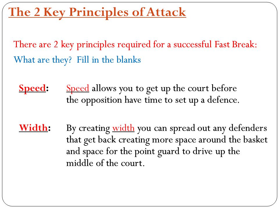 The 2 Key Principles of Attack There are 2 key principles required for a successful Fast Break: What are they? Fill in the blanks Speed:Speed allows y