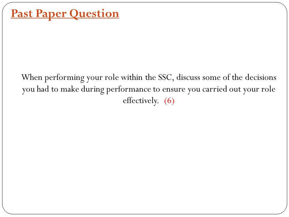 Past Paper Question When performing your role within the SSC, discuss some of the decisions you had to make during performance to ensure you carried out your role effectively.