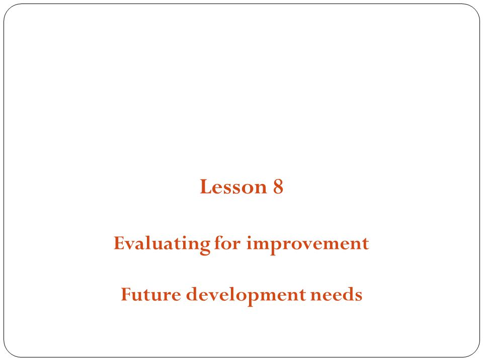 Structures, Strategies and Compositions Lesson 8 Evaluating for improvement Future development needs