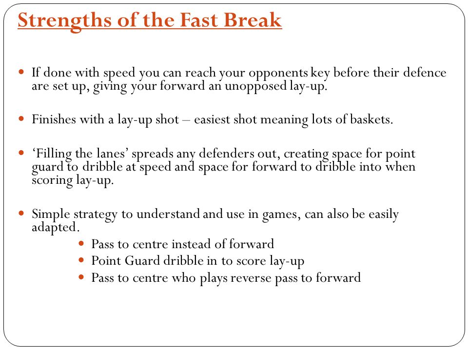 Strengths of the Fast Break If done with speed you can reach your opponents key before their defence are set up, giving your forward an unopposed lay-up.