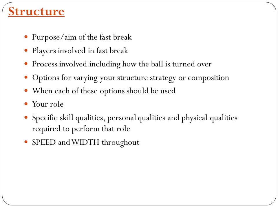 Structure Purpose/aim of the fast break Players involved in fast break Process involved including how the ball is turned over Options for varying your structure strategy or composition When each of these options should be used Your role Specific skill qualities, personal qualities and physical qualities required to perform that role SPEED and WIDTH throughout