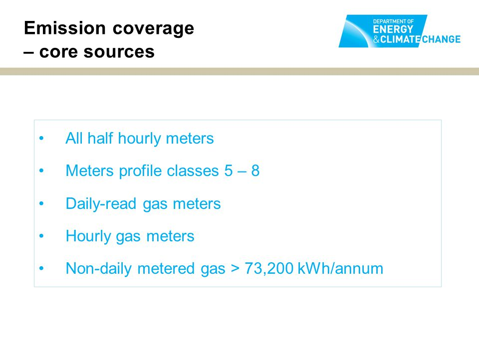 Emission coverage – core sources All half hourly meters Meters profile classes 5 – 8 Daily-read gas meters Hourly gas meters Non-daily metered gas > 73,200 kWh/annum