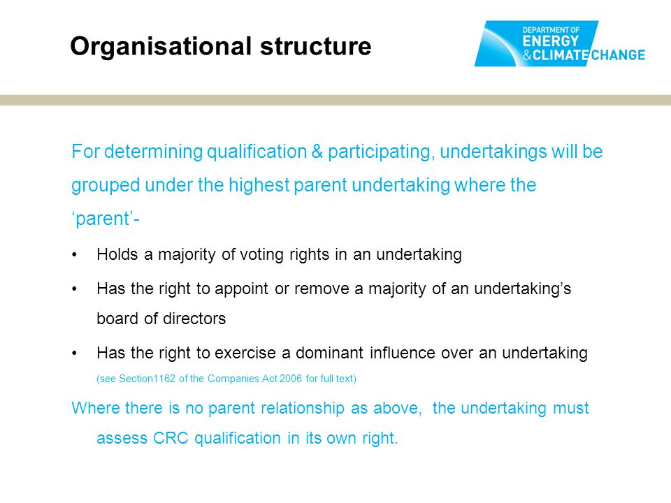 For determining qualification & participating, undertakings will be grouped under the highest parent undertaking where the 'parent'- Holds a majority of voting rights in an undertaking Has the right to appoint or remove a majority of an undertaking's board of directors Has the right to exercise a dominant influence over an undertaking (see Section1162 of the Companies Act 2006 for full text) Where there is no parent relationship as above, the undertaking must assess CRC qualification in its own right.