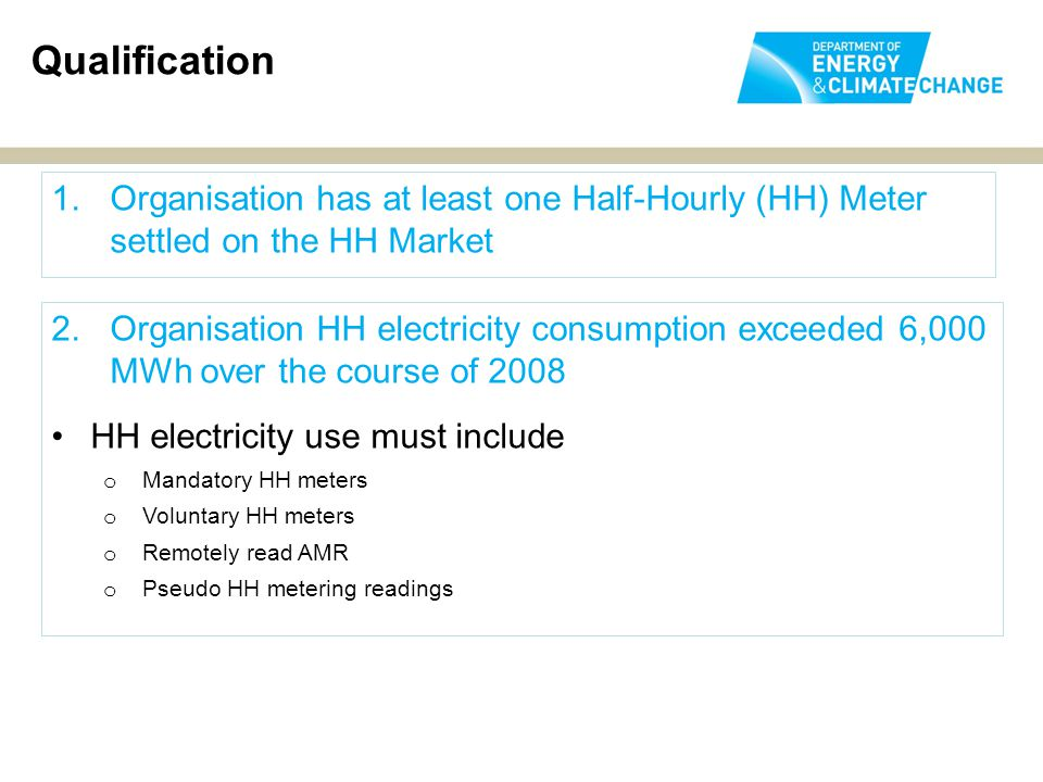 1.Organisation has at least one Half-Hourly (HH) Meter settled on the HH Market Qualification 2.Organisation HH electricity consumption exceeded 6,000 MWh over the course of 2008 HH electricity use must include o Mandatory HH meters o Voluntary HH meters o Remotely read AMR o Pseudo HH metering readings
