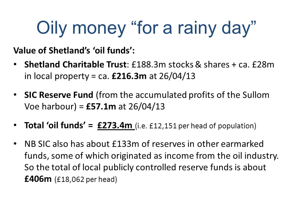 Oily money for a rainy day Value of Shetland's 'oil funds': Shetland Charitable Trust: £188.3m stocks & shares + ca.