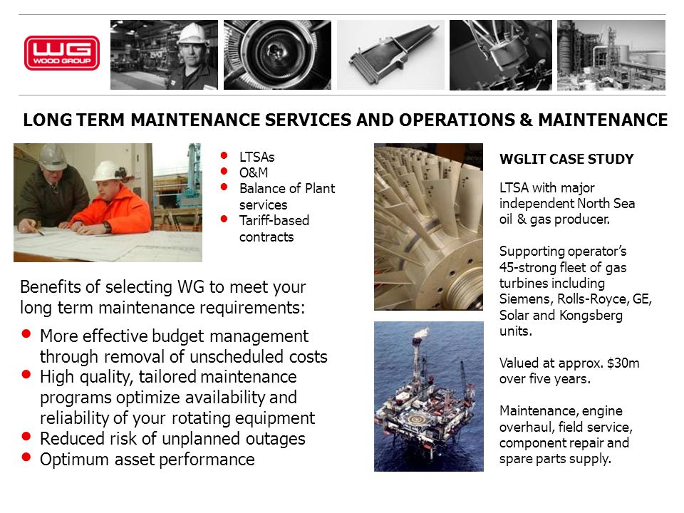 LONG TERM MAINTENANCE SERVICES AND OPERATIONS & MAINTENANCE Benefits of selecting WG to meet your long term maintenance requirements: More effective budget management through removal of unscheduled costs High quality, tailored maintenance programs optimize availability and reliability of your rotating equipment Reduced risk of unplanned outages Optimum asset performance LTSAs O&M Balance of Plant services Tariff-based contracts WGLIT CASE STUDY LTSA with major independent North Sea oil & gas producer.