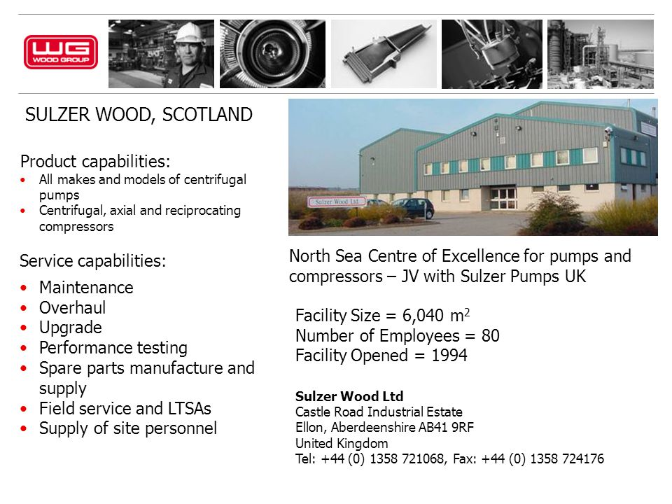 SULZER WOOD, SCOTLAND Sulzer Wood Ltd Castle Road Industrial Estate Ellon, Aberdeenshire AB41 9RF United Kingdom Tel: +44 (0) 1358 721068, Fax: +44 (0) 1358 724176 Product capabilities: All makes and models of centrifugal pumps Centrifugal, axial and reciprocating compressors Service capabilities: Maintenance Overhaul Upgrade Performance testing Spare parts manufacture and supply Field service and LTSAs Supply of site personnel North Sea Centre of Excellence for pumps and compressors – JV with Sulzer Pumps UK Facility Size = 6,040 m 2 Number of Employees = 80 Facility Opened = 1994