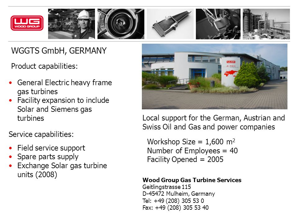 WGGTS GmbH, GERMANY Wood Group Gas Turbine Services Geitlingstrasse 115 D-45472 Mulheim, Germany Tel: +49 (208) 305 53 0 Fax: +49 (208) 305 53 40 Product capabilities: General Electric heavy frame gas turbines Facility expansion to include Solar and Siemens gas turbines Service capabilities: Field service support Spare parts supply Exchange Solar gas turbine units (2008) Local support for the German, Austrian and Swiss Oil and Gas and power companies Workshop Size = 1,600 m 2 Number of Employees = 40 Facility Opened = 2005
