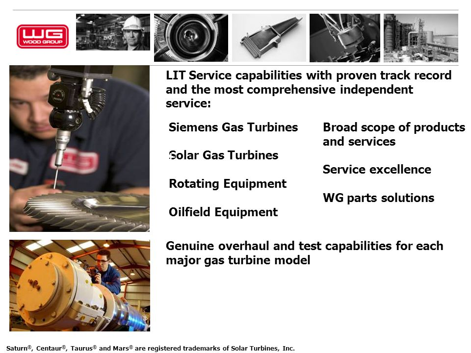 LIT Service capabilities with proven track record and the most comprehensive independent service: + Siemens Gas Turbines + Solar Gas Turbines + Rotating Equipment + Oilfield Equipment + + Saturn ®, Centaur ®, Taurus ® and Mars ® are registered trademarks of Solar Turbines, Inc.