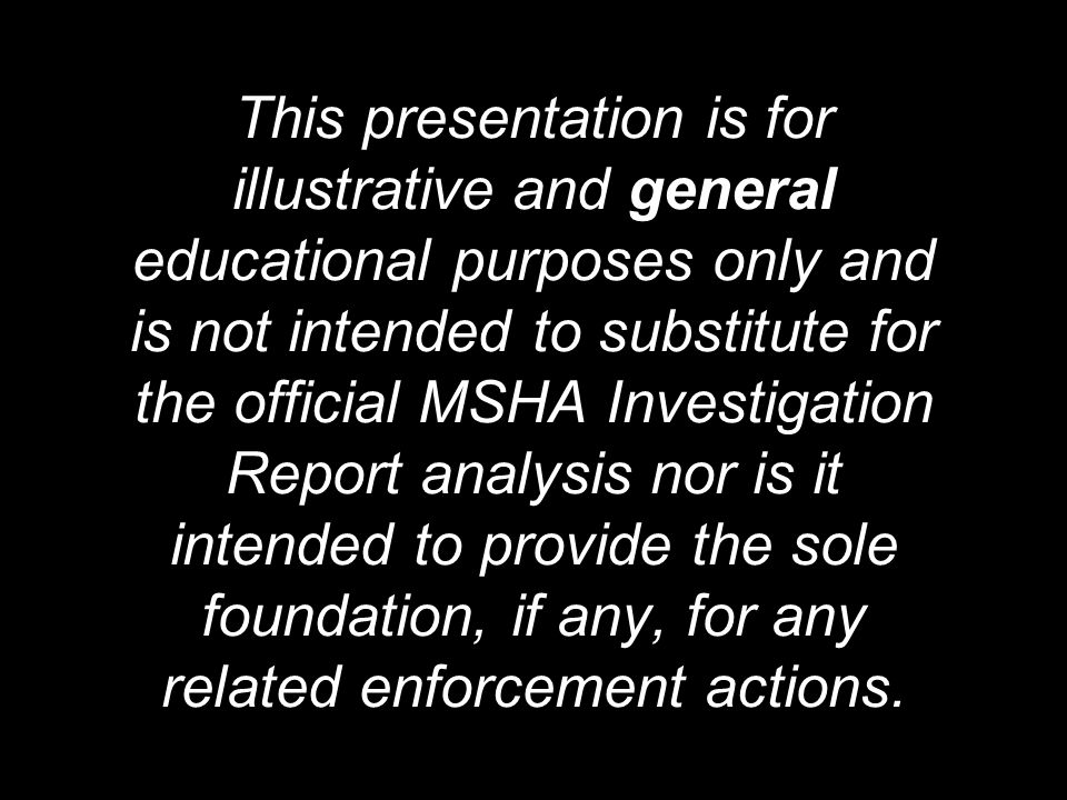 This presentation is for illustrative and general educational purposes only and is not intended to substitute for the official MSHA Investigation Report analysis nor is it intended to provide the sole foundation, if any, for any related enforcement actions.