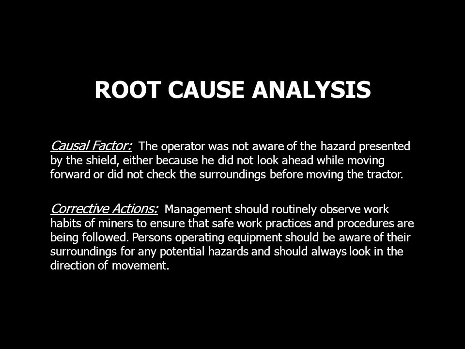 ROOT CAUSE ANALYSIS Causal Factor: The operator was not aware of the hazard presented by the shield, either because he did not look ahead while moving forward or did not check the surroundings before moving the tractor.
