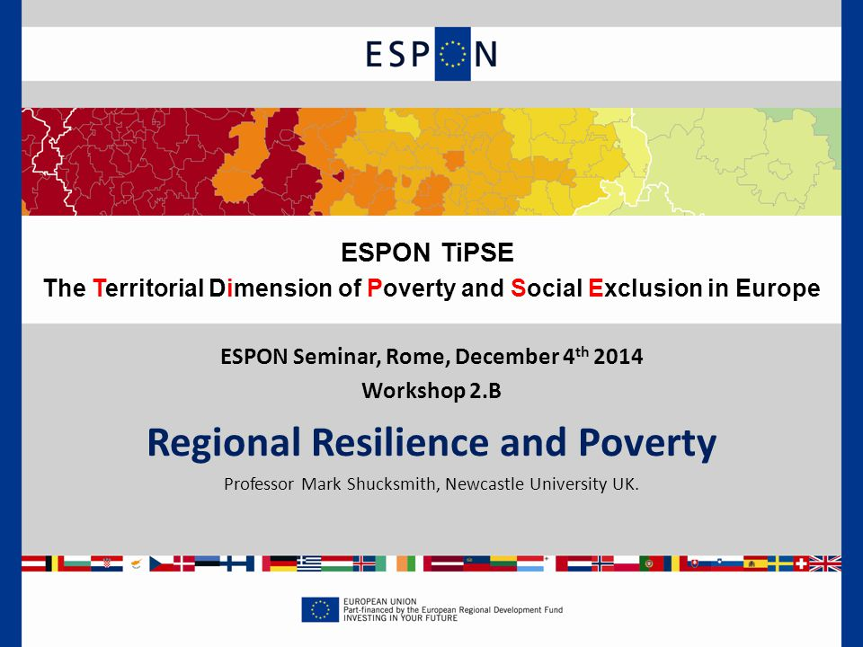 ESPON Seminar, Rome, December 4 th 2014 Workshop 2.B Regional Resilience and Poverty Professor Mark Shucksmith, Newcastle University UK.