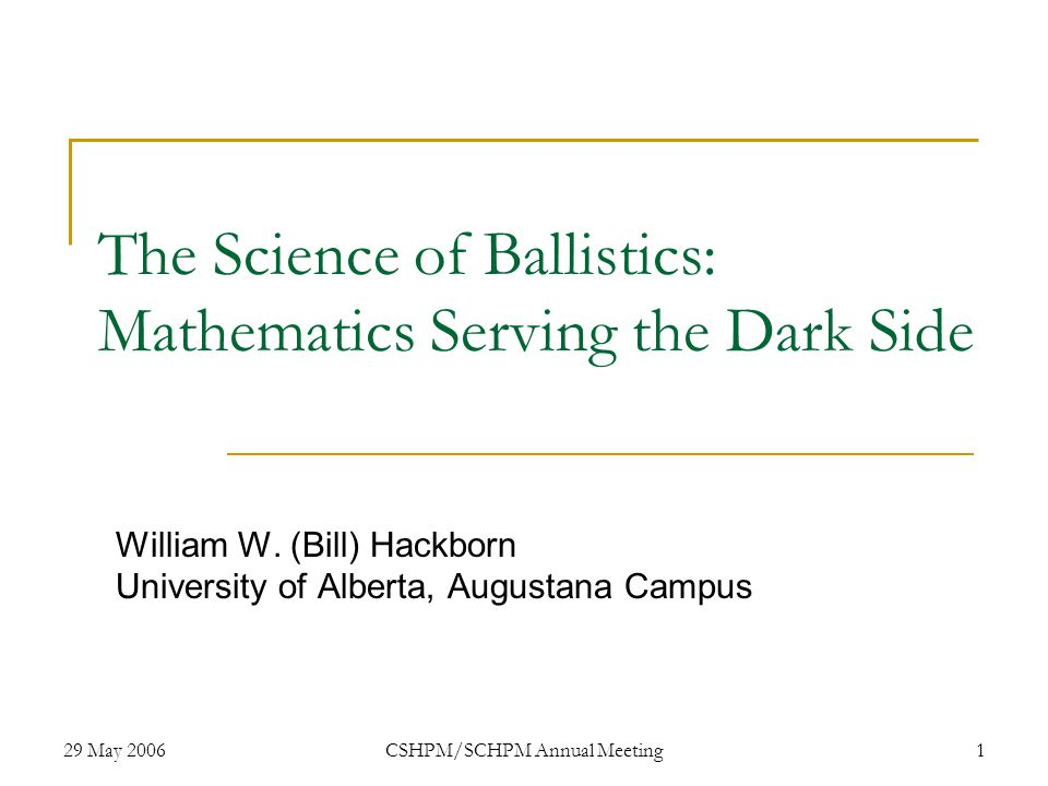 29 May 2006CSHPM/SCHPM Annual Meeting1 The Science of Ballistics: Mathematics Serving the Dark Side William W.