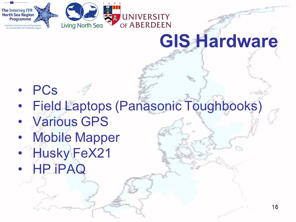 GIS Hardware PCs Field Laptops (Panasonic Toughbooks) Various GPS Mobile Mapper Husky FeX21 HP iPAQ 16