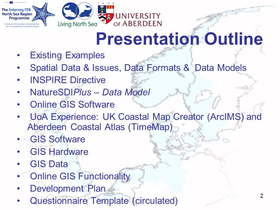 Presentation Outline Existing Examples Spatial Data & Issues, Data Formats & Data Models INSPIRE Directive NatureSDIPlus – Data Model Online GIS Software UoA Experience: UK Coastal Map Creator (ArcIMS) and Aberdeen Coastal Atlas (TimeMap) GIS Software GIS Hardware GIS Data Online GIS Functionality Development Plan Questionnaire Template (circulated) 2