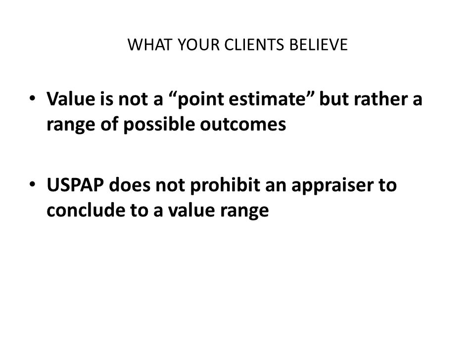 WHAT YOUR CLIENTS BELIEVE Value is not a point estimate but rather a range of possible outcomes USPAP does not prohibit an appraiser to conclude to a value range