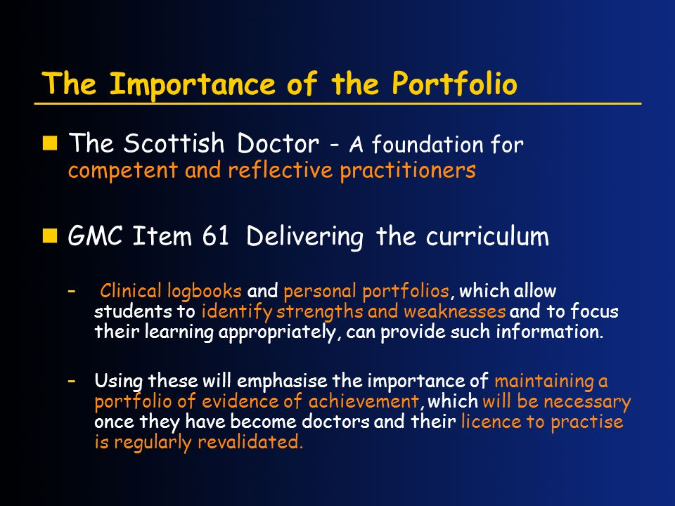 The Importance of the Portfolio The Scottish Doctor - A foundation for competent and reflective practitioners GMC Item 61 Delivering the curriculum – Clinical logbooks and personal portfolios, which allow students to identify strengths and weaknesses and to focus their learning appropriately, can provide such information.