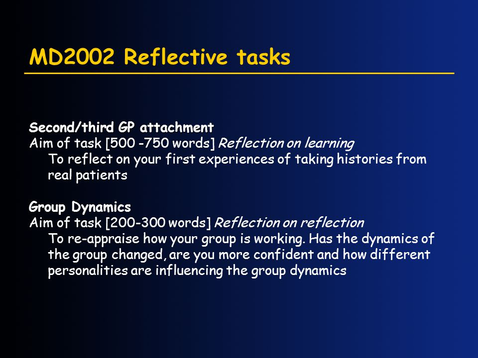 MD2002 Reflective tasks Second/third GP attachment Aim of task [500 -750 words] Reflection on learning To reflect on your first experiences of taking histories from real patients Group Dynamics Aim of task [200-300 words] Reflection on reflection To re-appraise how your group is working.