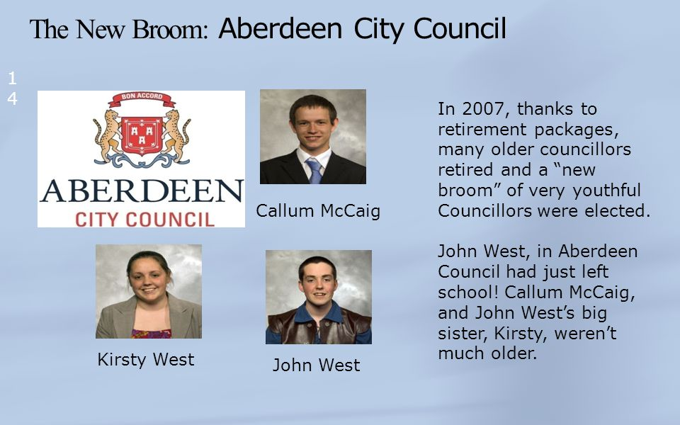 The New Broom: Aberdeen City Council 14 Kirsty West Callum McCaig John West In 2007, thanks to retirement packages, many older councillors retired and a new broom of very youthful Councillors were elected.
