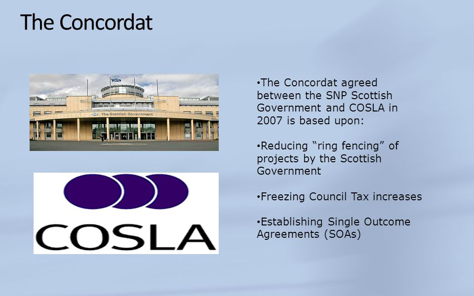 The Concordat The Concordat agreed between the SNP Scottish Government and COSLA in 2007 is based upon: Reducing ring fencing of projects by the Scottish Government Freezing Council Tax increases Establishing Single Outcome Agreements (SOAs)