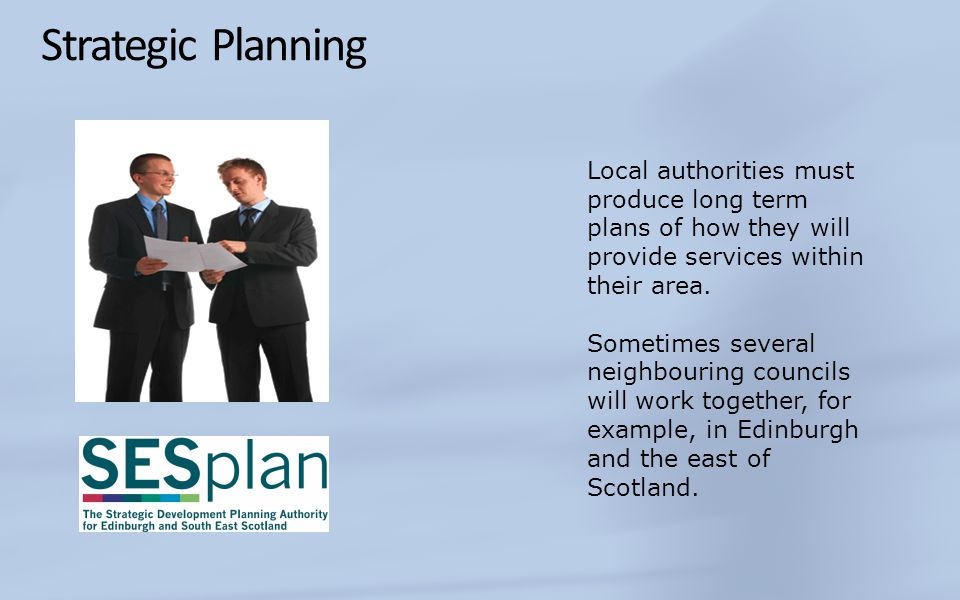 Strategic Planning Local authorities must produce long term plans of how they will provide services within their area.
