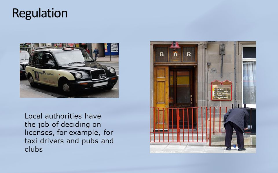 Regulation Local authorities have the job of deciding on licenses, for example, for taxi drivers and pubs and clubs