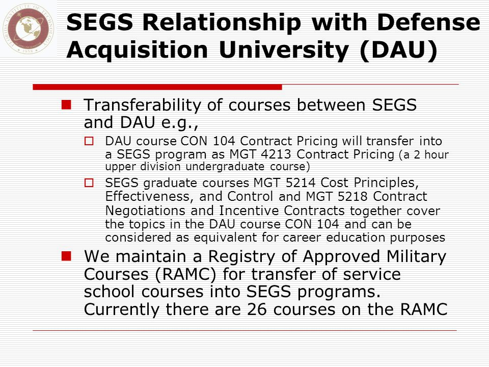 SEGS Relationship with Defense Acquisition University (DAU) Transferability of courses between SEGS and DAU e.g.,  DAU course CON 104 Contract Pricing will transfer into a SEGS program as MGT 4213 Contract Pricing (a 2 hour upper division undergraduate course)  SEGS graduate courses MGT 5214 Cost Principles, Effectiveness, and Control and MGT 5218 Contract Negotiations and Incentive Contracts together cover the topics in the DAU course CON 104 and can be considered as equivalent for career education purposes We maintain a Registry of Approved Military Courses (RAMC) for transfer of service school courses into SEGS programs.