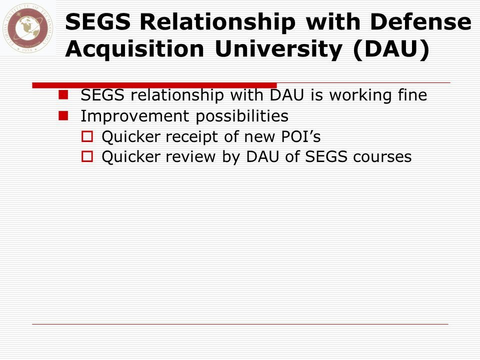 SEGS Relationship with Defense Acquisition University (DAU) SEGS relationship with DAU is working fine Improvement possibilities  Quicker receipt of new POI's  Quicker review by DAU of SEGS courses