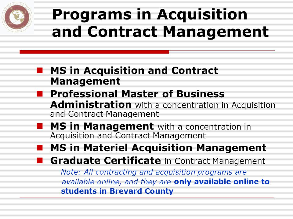 Programs in Acquisition and Contract Management MS in Acquisition and Contract Management Professional Master of Business Administration with a concentration in Acquisition and Contract Management MS in Management with a concentration in Acquisition and Contract Management MS in Materiel Acquisition Management Graduate Certificate in Contract Management Note: All contracting and acquisition programs are available online, and they are only available online to students in Brevard County