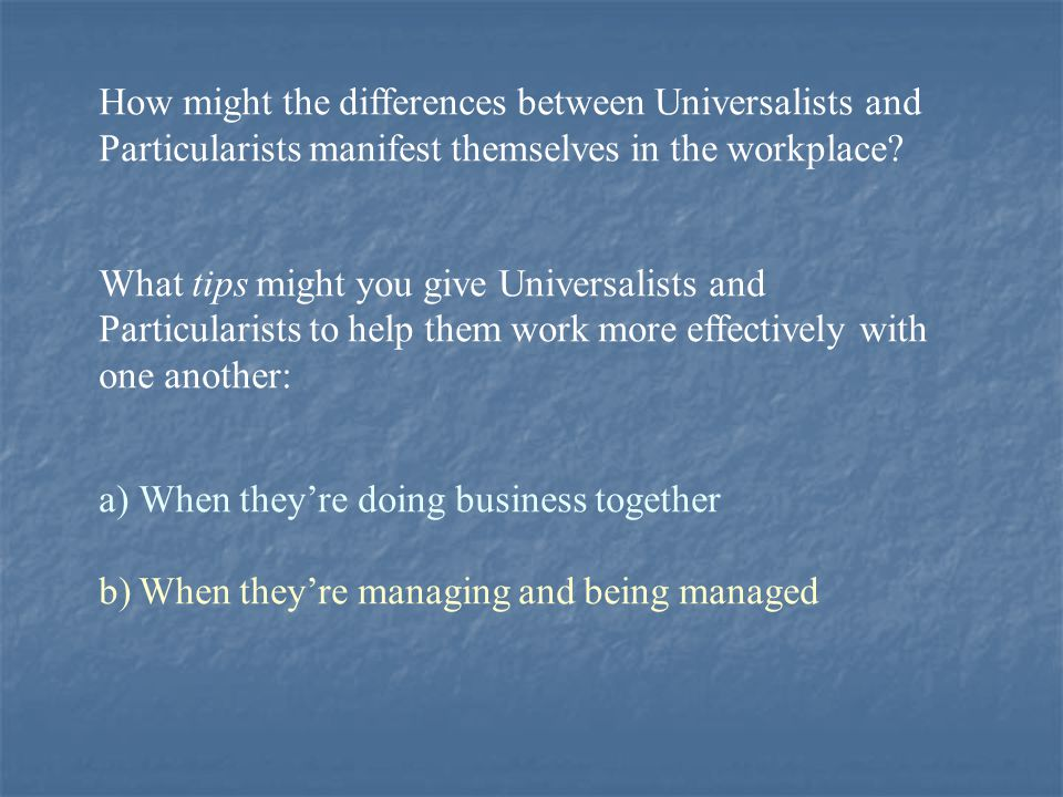 How might the differences between Universalists and Particularists manifest themselves in the workplace? What tips might you give Universalists and Pa
