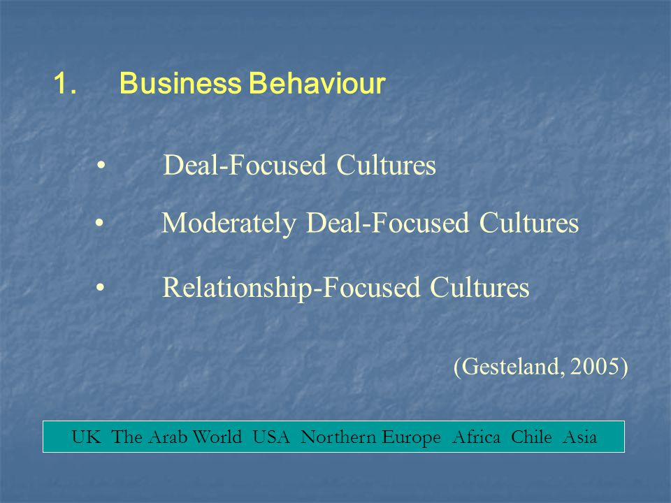 1.Business Behaviour Deal-Focused Cultures Relationship-Focused Cultures (Gesteland, 2005) Moderately Deal-Focused Cultures UK The Arab World USA Nort